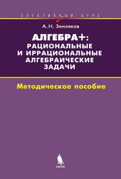 Земляков А.Н. Алгебра +: рациональные и иррациональные алгебраические задачи. Методическое пособие